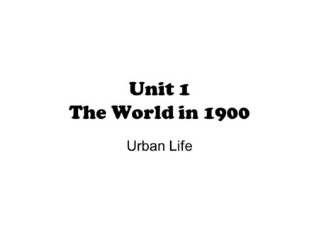 Unit 1 The World in 1900 Urban Life. Essential Questions 1.What was urban life like in 1900 in America? 2.What is mass culture and what affect did it.