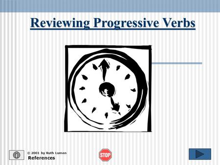 Reviewing Progressive Verbs References © 2001 by Ruth Luman.