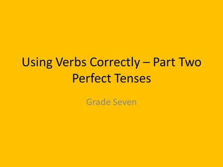 Using Verbs Correctly – Part Two Perfect Tenses Grade Seven.