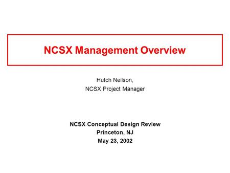NCSX Management Overview Hutch Neilson, NCSX Project Manager NCSX Conceptual Design Review Princeton, NJ May 23, 2002.