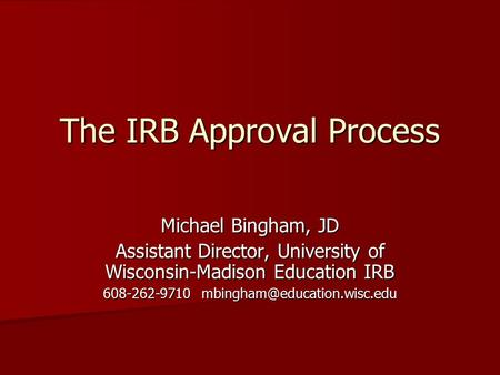 The IRB Approval Process Michael Bingham, JD Assistant Director, University of Wisconsin-Madison Education IRB 608-262-9710