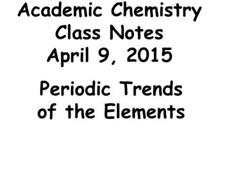 Academic Chemistry Class Notes April 9, 2015 Periodic Trends of the Elements.