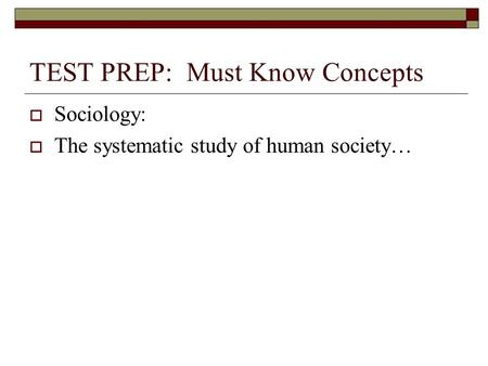 TEST PREP: Must Know Concepts  Sociology:  The systematic study of human society…