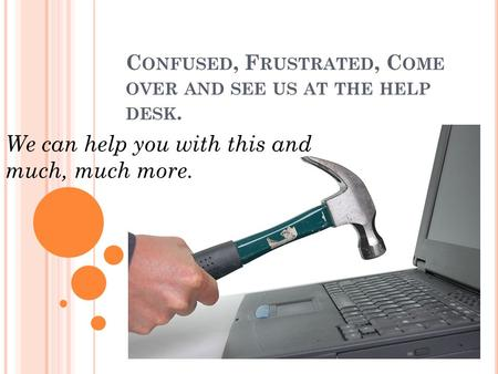C ONFUSED, F RUSTRATED, C OME OVER AND SEE US AT THE HELP DESK. We can help you with this and much, much more.