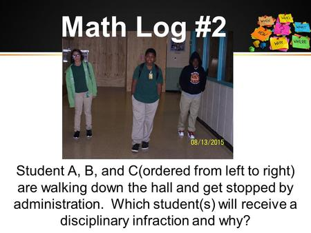 Math Log #2 Student A, B, and C(ordered from left to right) are walking down the hall and get stopped by administration. Which student(s) will receive.