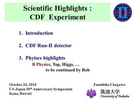 Scientific Highlights : CDF Experiment 1.Introduction 2.CDF Run-II detector 3.Phyiscs highlights B Physics, Top, Higgs, … to be continued by Rob October.