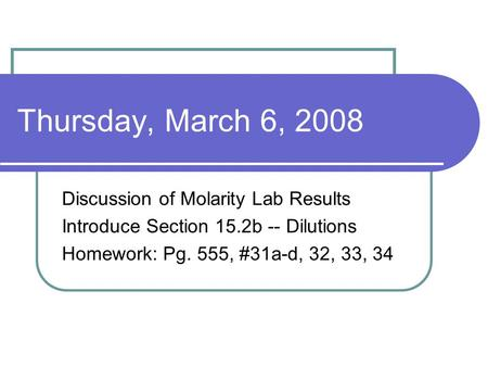 Thursday, March 6, 2008 Discussion of Molarity Lab Results Introduce Section 15.2b -- Dilutions Homework: Pg. 555, #31a-d, 32, 33, 34.