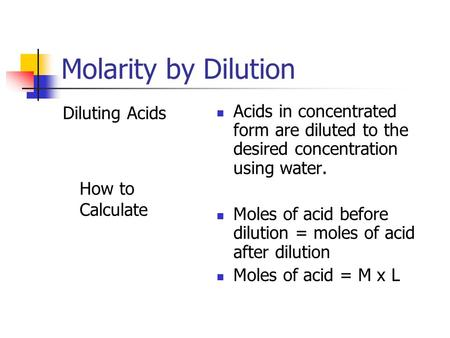 Molarity by Dilution Diluting Acids How to Calculate Acids in concentrated form are diluted to the desired concentration using water. Moles of acid before.