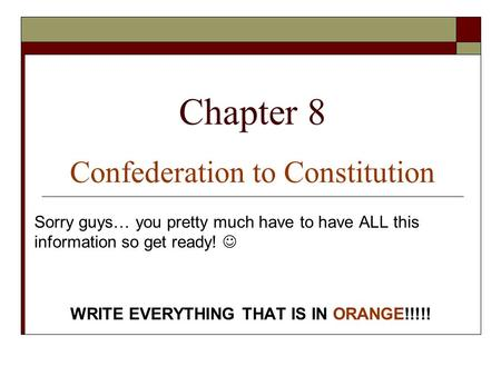 Chapter 8 Confederation to Constitution Sorry guys… you pretty much have to have ALL this information so get ready! WRITE EVERYTHING THAT IS IN ORANGE!!!!!