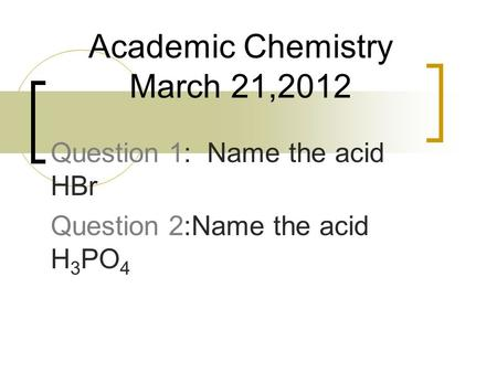 Question 1: Name the acid HBr Question 2:Name the acid H 3 PO 4 Academic Chemistry March 21,2012.
