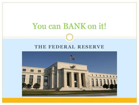 THE FEDERAL RESERVE You can BANK on it!. Objectives STUDENTS WILL BE ABLE TO: Understand why the formation of a National Bank was necessary. Describe.