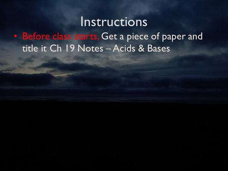 Instructions Before class starts, Get a piece of paper and title it Ch 19 Notes – Acids & Bases.