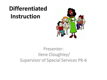 Differentiated Instruction Presenter: Ilene Cloughley/ Supervisor of Special Services PK-6.
