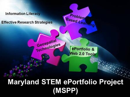 Maryland STEM ePortfolio Project (MSPP) Problem Based Learning Geospatial Technologies ePortfolio & Web 2.0 Tools Information Literacy Effective Research.