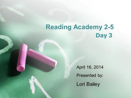 Reading Academy 2-5 <strong>Day</strong> 3 April 16, 2014 Presented by: Lori Bailey.