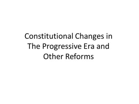 Constitutional Changes in The Progressive Era and Other Reforms.