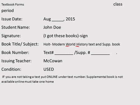 Textbook Forms class period Issue Date:Aug _____, 2015 Student Name: John Doe Signature: (I got these books)-sign Book Title/ Subject: Holt- Modern World.