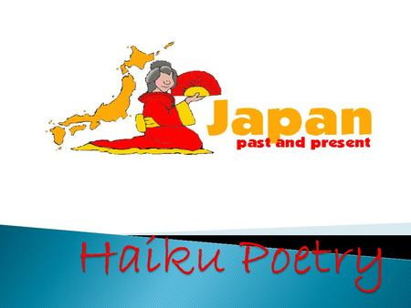  Haiku is a form of traditional Japanese Poetry.  Haiku poems consist of three lines.  The syllable pattern of a Haiku poem is 5,7,5. The first and.