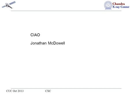 CUC Oct 2013 CXC CIAO Jonathan McDowell. I will report on CIAO (user software) and the standard processing pipeline software, which come into being thanks.