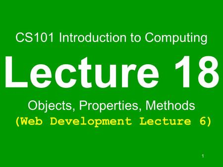 1 CS101 Introduction to Computing Lecture 18 Objects, Properties, Methods (Web Development Lecture 6)