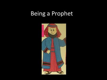 Being a Prophet. What is a prophet? A prophet is someone who: Feels called by God and tries to understand what God wants Looks at the world around them.