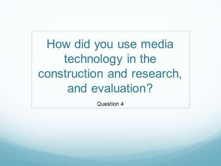 How did you use media technology in the construction and research, and evaluation? Question 4.