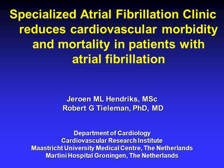 Specialized Atrial Fibrillation Clinic reduces cardiovascular morbidity and mortality in patients with atrial fibrillation Jeroen ML Hendriks, MSc Robert.