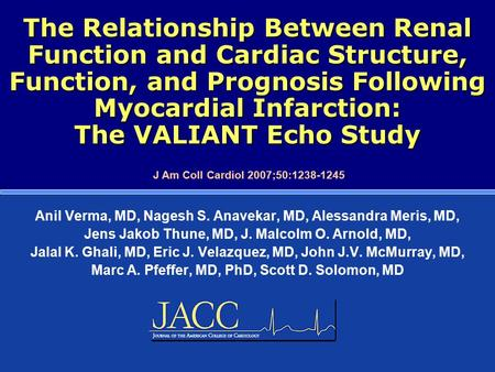The Relationship Between Renal Function and Cardiac Structure, Function, and Prognosis Following Myocardial Infarction: The VALIANT Echo Study Anil Verma,