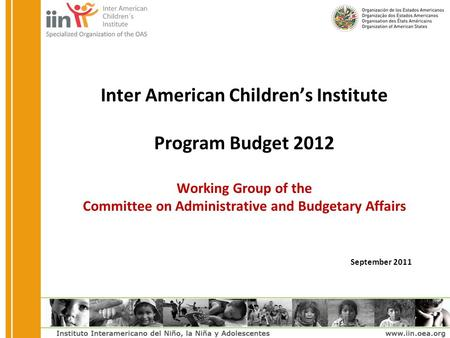 Inter American Children's Institute Program Budget 2012 Working Group of the Committee on Administrative and Budgetary Affairs September 2011.