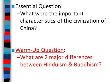 ■ Essential Question: – What were the important characteristics of the civilization of China? ■ Warm-Up Question: – What are 2 major differences between.