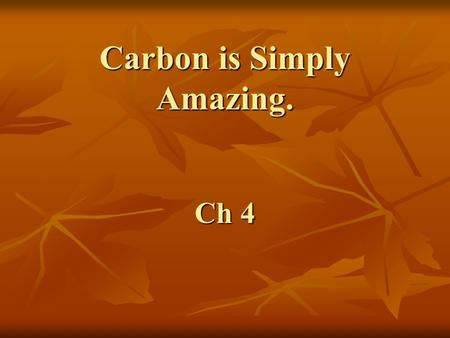 Carbon is Simply Amazing. Ch 4. With a total of 6 electrons, a carbon atom has 2 in the first shell and 4 in the second shell. –Carbon has little tendency.