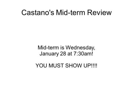 Castano's Mid-term Review Mid-term is Wednesday, January 28 at 7:30am! YOU MUST SHOW UP!!!!
