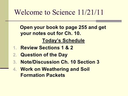 Welcome to Science 11/21/11 Open your book to page 255 and get your notes out for Ch. 10. Today's Schedule 1. Review Sections 1 & 2 2. Question of the.