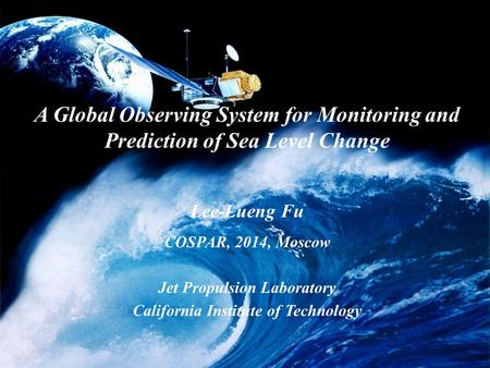 A Global Observing System for Monitoring and Prediction of Sea Level Change Lee-Lueng Fu COSPAR, 2014, Moscow Jet Propulsion Laboratory California Institute.