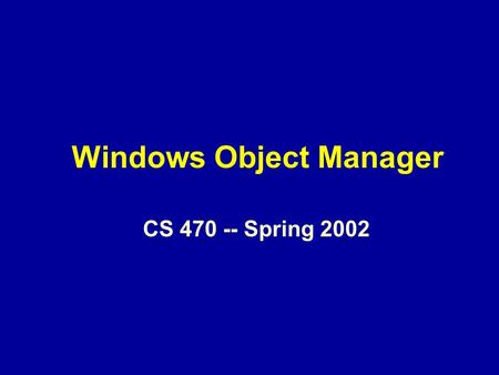 Windows Object Manager CS 470 -- Spring 2002. Overview The object paradigm NT Objects and the Object Manager Object Structure Object Naming Object Handles.