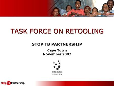 TASK FORCE ON RETOOLING STOP TB PARTNERSHIP Cape Town November 2007.