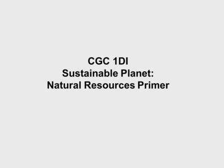 CGC 1DI Sustainable Planet: Natural Resources Primer.