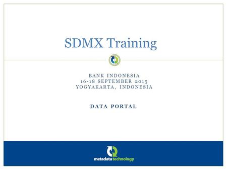 DATA PORTAL SDMX Training BANK INDONESIA 16-18 SEPTEMBER 2015 YOGYAKARTA, INDONESIA.