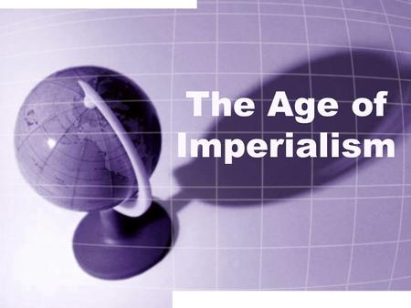 The Age of Imperialism. Definition Process by which one state, with superior military strength and more advanced technology, imposes its control over.