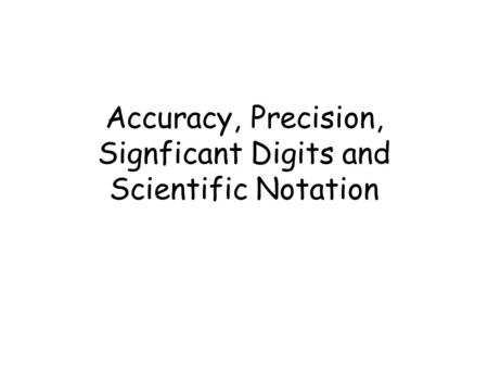 Accuracy, Precision, Signficant Digits and Scientific Notation.