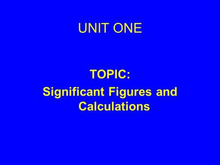 UNIT ONE TOPIC: Significant Figures and Calculations.