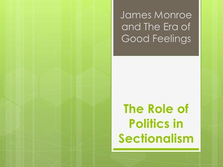 The Role of Politics in Sectionalism James Monroe and The Era of Good Feelings.