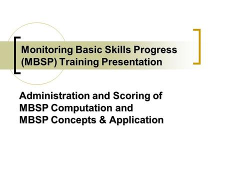 Monitoring Basic <strong>Skills</strong> Progress (MBSP) Training <strong>Presentation</strong> Administration and Scoring of MBSP Computation and MBSP Concepts & Application.