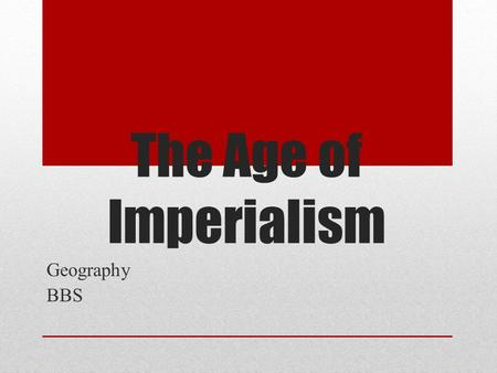 The Age of Imperialism Geography BBS. Definition and History Imperialism is when a strong nation attempts to expand its territory by military conquest,