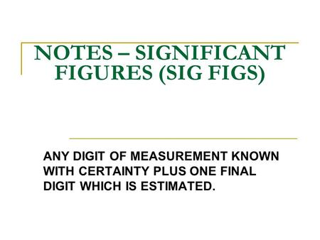 NOTES – SIGNIFICANT FIGURES (SIG FIGS) ANY DIGIT OF MEASUREMENT KNOWN WITH CERTAINTY PLUS ONE FINAL DIGIT WHICH IS ESTIMATED.