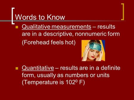 Words to Know Qualitative measurements – results are in a descriptive, nonnumeric form (Forehead feels hot) Quantitative – results are in a definite form,