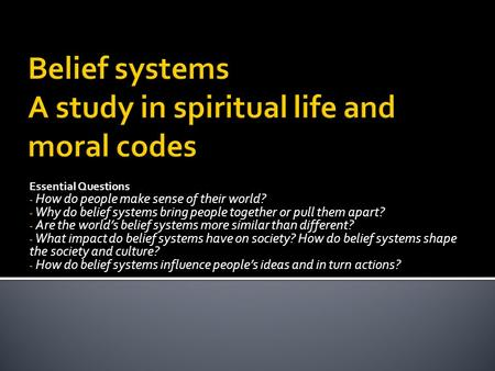 Essential Questions - How do people make sense <strong>of</strong> their world? - Why do belief systems bring people together or pull them apart? - Are the world's belief.
