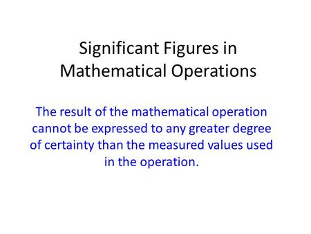 Significant Figures in Mathematical Operations The result of the mathematical operation cannot be expressed to any greater degree of certainty than the.