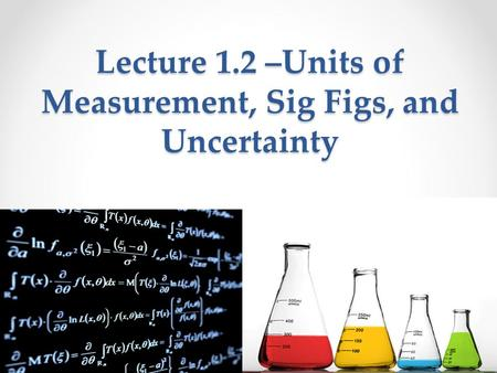 Lecture 1.2 –Units of Measurement, Sig Figs, and Uncertainty.