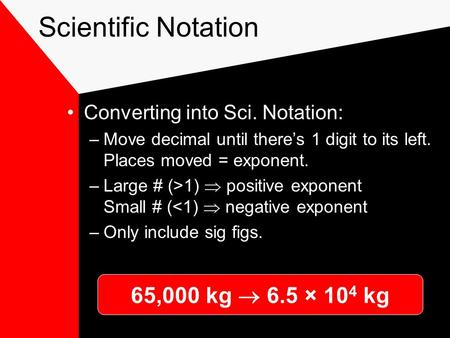 Scientific Notation Converting into Sci. Notation: –Move decimal until there's 1 digit to its left. Places moved = exponent. –Large # (>1)  positive.